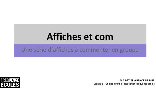 Affiches et com Une série d'affiches à commenter en groupe MA PETITE AGENCE DE PUB Séance 1 _ Un dispositif de l'associati...