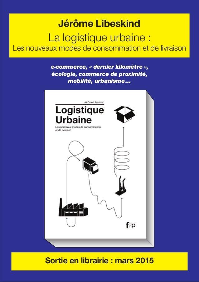 e-commerce, « dernier kilomètre », écologie, commerce de proximité, mobilité, urbanisme... Jérôme Libeskind La logistique ...
