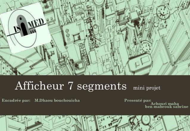 Afficheur 7 segments mini projet Encadrée par: M.Dhaou bouchouicha Presenté par: Achouri maha ben mabrouk sabrine
