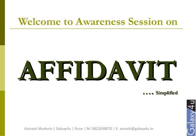 Welcome to Awareness Session on AFFIDAVITAFFIDAVIT …….. SimplifiedSimplified Avinash Murkute | Galaxy4u | Pune | M: 982269...