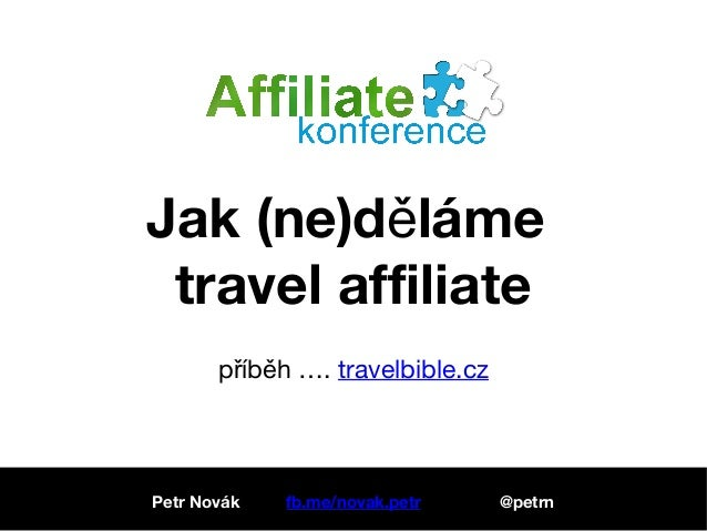 Jak (ne)d lámeě travel affiliate p íb h ….ř ě travelbible.cz Petr Novák fb.me/novak.petr @petrn