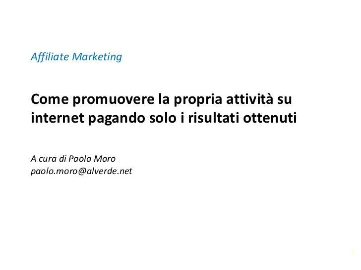 Affiliate MarketingCome promuovere la propria attività suinternet pagando solo i risultati ottenutiA cura di Paolo Moropao...