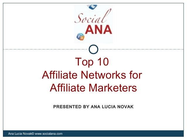 Top 10Affiliate Networks forAffiliate MarketersAna Lucia Novak© www.socialana.comPRESENTED BY ANA LUCIA NOVAK