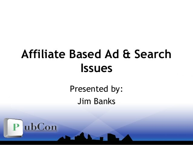 Affiliate Based Ad & Search Issues Presented by: Jim Banks