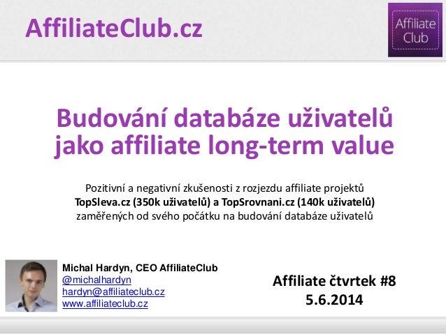 Michal Hardyn, CEO AffiliateClub @michalhardyn hardyn@affiliateclub.cz www.affiliateclub.cz Budování databáze uživatelů ja...