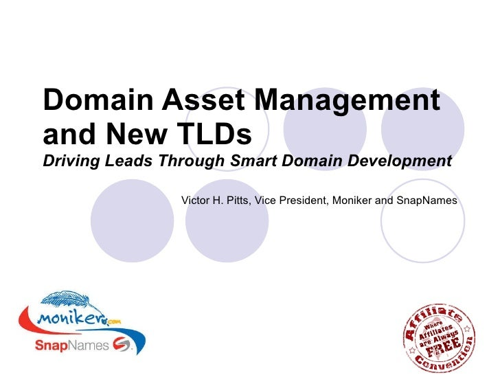 Domain Asset Management and New TLDs   Driving Leads Through Smart Domain Development Victor H. Pitts, Vice President, Mon...