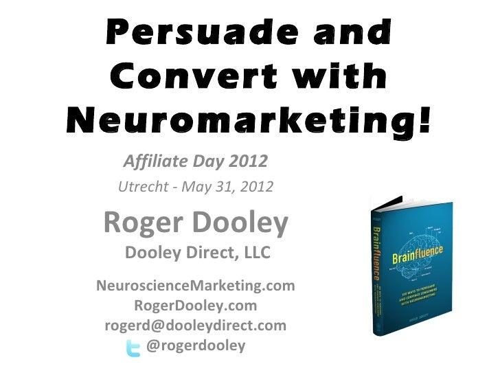 Persuade and Convert withNeuromarketing!    Affiliate Day 2012   Utrecht - May 31, 2012 Roger Dooley    Dooley Direct, LLC...
