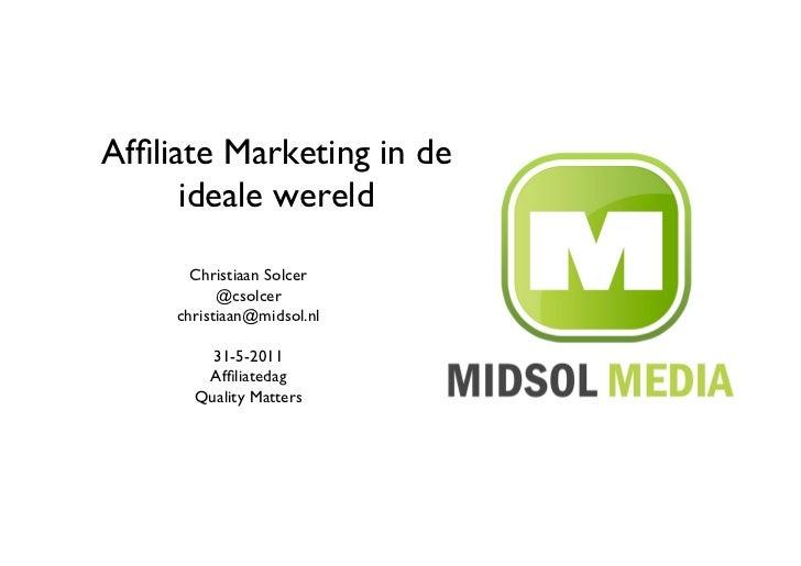 Affiliate Marketing in de      ideale wereld       Christiaan Solcer           @csolcer     christiaan@midsol.nl       ...