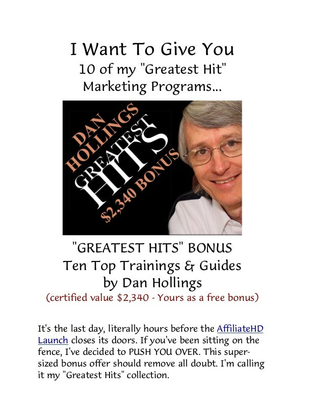 "I Want To Give You10 of my ""Greatest Hit""Marketing Programs...""GREATEST HITS"" BONUSTen Top Trainings & Guidesby Dan Hollin..."