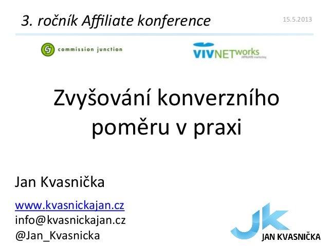Zvyšování konverzního poměru v praxi 3. ročník Affiliate konference Jan Kvasnička www.kvasnickajan.cz...