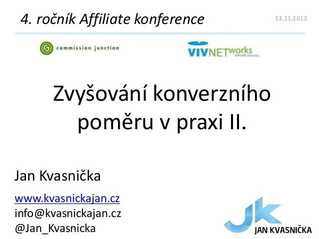 4. ročník Affiliate konference  Zvyšování konverzního poměru v praxi II. Jan Kvasnička www.kvasnickajan.cz info@kvasnickaj...