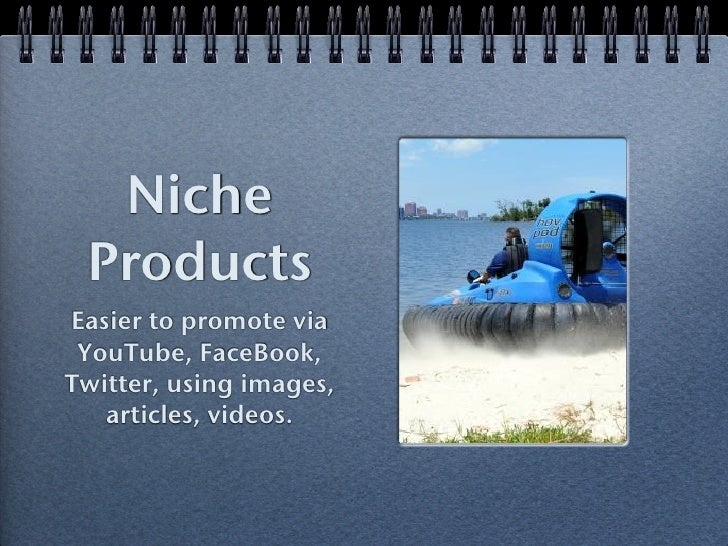 Niche ProductsEasier to promote via YouTube, FaceBook,Twitter, using images,   articles, videos.