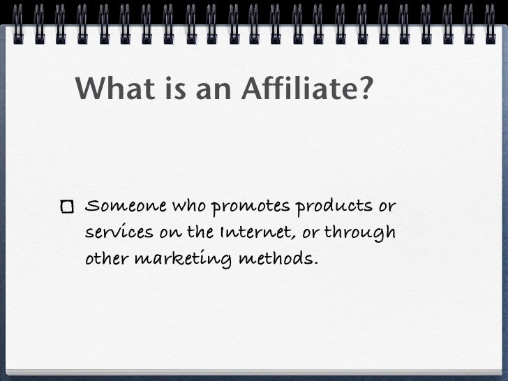 What is an Affiliate?Someone who promotes products orservices on the Internet, or throughother marketing methods.