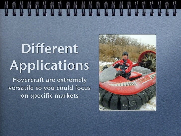 DifferentApplications Hovercraft are extremelyversatile so you could focus    on specific markets