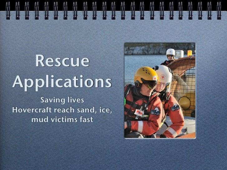 RescueApplications       Saving livesHovercraft reach sand, ice,    mud victims fast