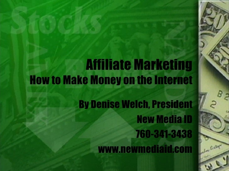 Affiliate Marketing How to Make Money on the Internet By Denise Welch, President New Media ID 760-341-3438 www.newmediaid....
