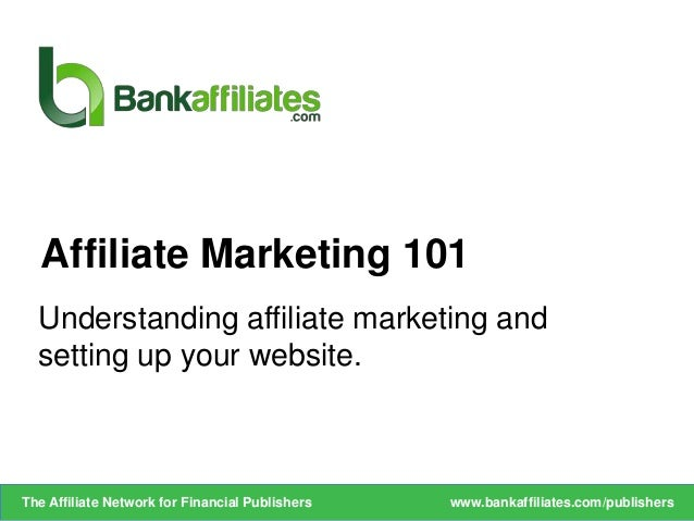 Understanding affiliate marketing andsetting up your website.Affiliate Marketing 101www.bankaffiliates.com/publishersThe A...
