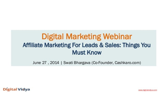 Digital Marketing Webinar Affiliate Marketing For Leads & Sales: Things You Must Know June 27 , 2014 | Swati Bhargava (Co-...