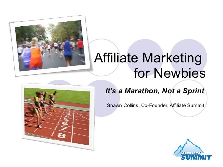 Affiliate Marketing  for Newbies It's a Marathon, Not a Sprint Shawn Collins, Co-Founder, Affiliate Summit