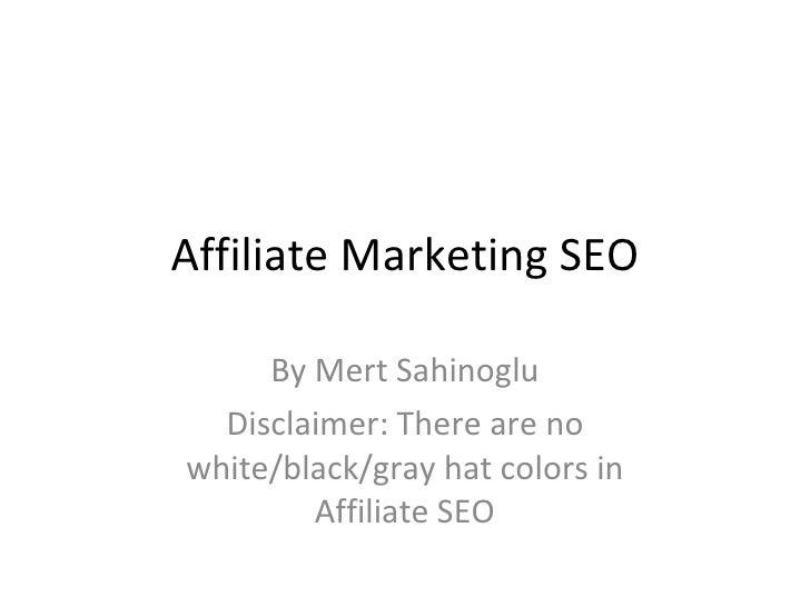 Affiliate Marketing SEO By Mert Sahinoglu Disclaimer: There are no white/black/gray hat colors in Affiliate SEO