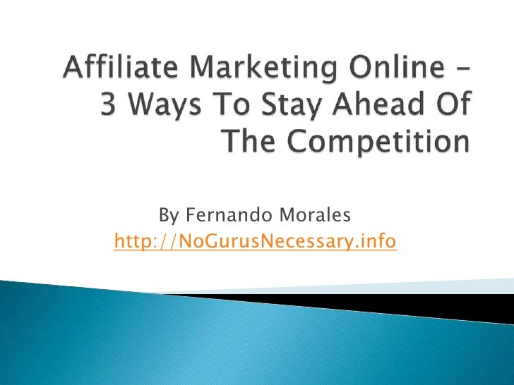 Affiliate Marketing Online – 3 Ways To Stay Ahead Of The Competition<br />By Fernando Morales<br />http://NoGurusNecessary...
