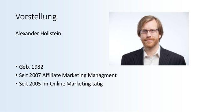 Vorstellung Alexander Hollstein • Geb. 1982 • Seit 2007 Affiliate Marketing Managment • Seit 2005 im Online Marketing tätig