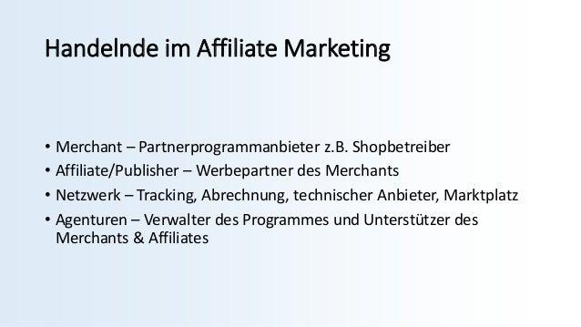 Handelnde im Affiliate Marketing • Merchant – Partnerprogrammanbieter z.B. Shopbetreiber • Affiliate/Publisher – Werbepart...