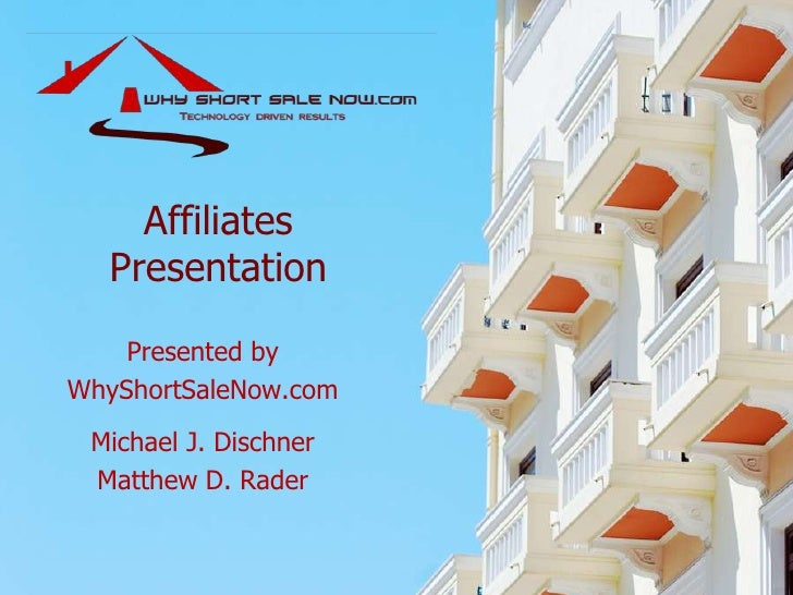 AffiliatesPresentation<br />Presented by<br />WhyShortSaleNow.com<br />Michael J. Dischner<br />Matthew D. Rader<br />
