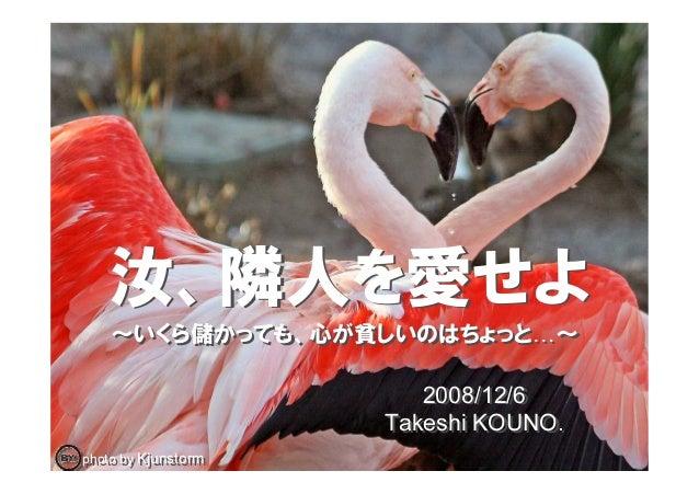 2008/12/6 Takeshi KOUNO. 2008/12/6 Takeshi KOUNO. ~いくら儲かっても、心が貧しいのはちょっと ~~いくら儲かっても、心が貧しいのはちょっと ~ photo by Kjunstormphoto b...