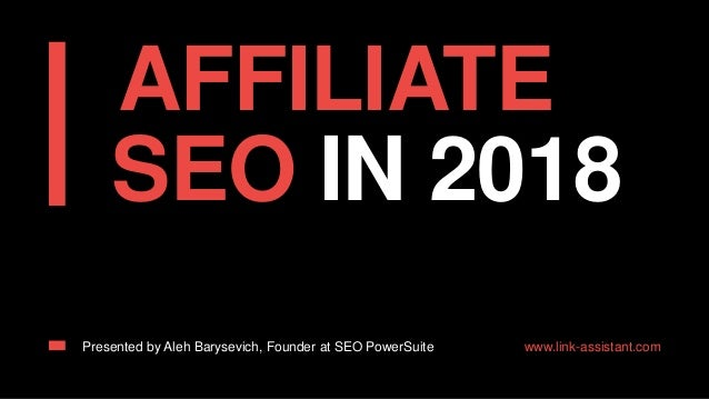 AFFILIATE SEO IN 2018 Presented by Aleh Barysevich, Founder at SEO PowerSuite www.link-assistant.com