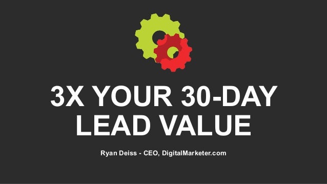 3X YOUR 30-DAY LEAD VALUE Ryan Deiss - CEO, DigitalMarketer.com