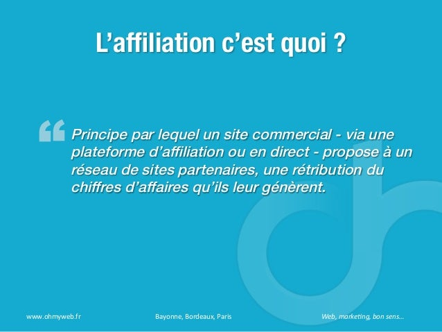 L'affiliation c'est quoi ?Principe par lequel un site commercial - via uneplateforme d'affiliation ou en direct - propose à ...