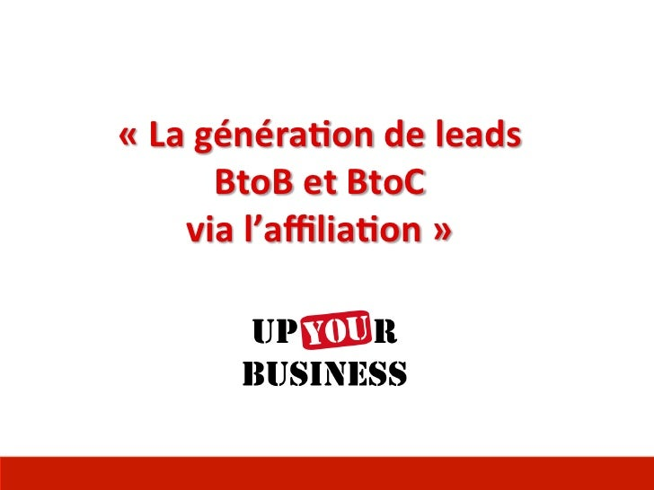 «	  La	  généra)on	  de	  leads	              BtoB	  et	  BtoC	         via	  l'affilia)on	  »