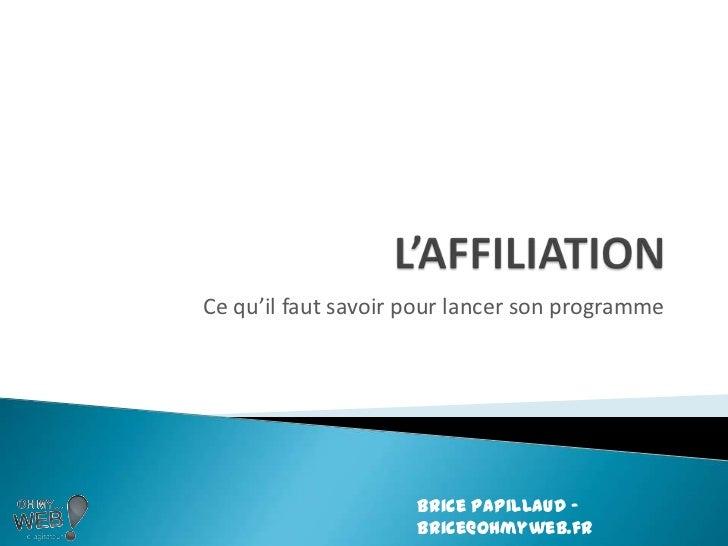 L'AFFILIATION<br />Ce qu'il faut savoir pour lancer son programme<br />Brice Papillaud – brice@ohmyweb.fr<br />