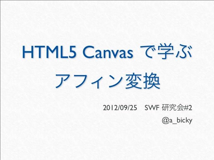 HTML5 Canvas で学ぶ   アフィン変換       2012/09/25SWF 研究会#2                    @a_bicky