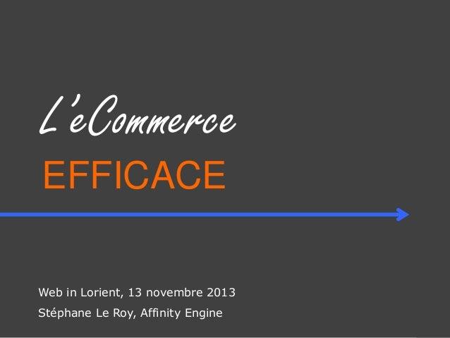 L'eCommerce EFFICACE Web in Lorient, 13 novembre 2013 Stéphane Le Roy, Affinity Engine