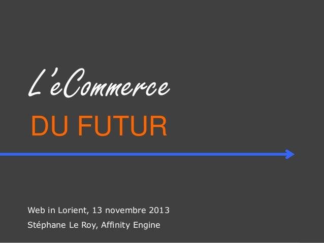 L'eCommerce DU FUTUR Web in Lorient, 13 novembre 2013 Stéphane Le Roy, Affinity Engine