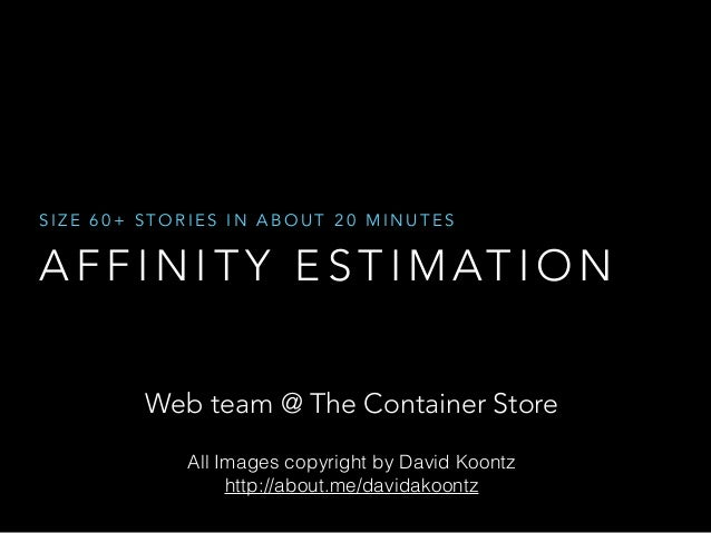 SIZE 60+ STORIES IN ABOUT 20 MINUTES  AFFINITY ESTIMATION  Web team @ The Container Store  All Images copyright by David K...