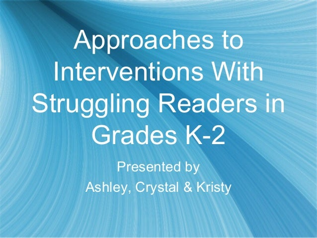 Approaches toInterventions WithStruggling Readers inGrades K-2Presented byAshley, Crystal & Kristy