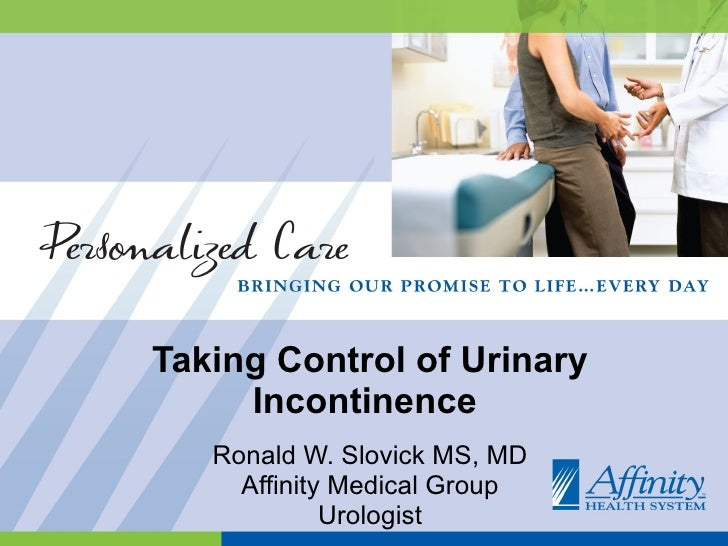 Taking Control of Urinary Incontinence  Ronald W. Slovick MS, MD Affinity Medical Group Urologist