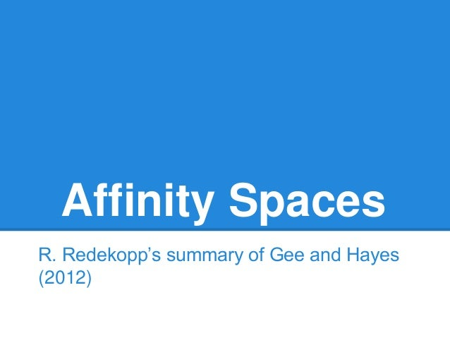 Affinity Spaces R. Redekopp's summary of Gee and Hayes (2012)