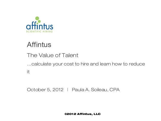 AffintusThe Value of Talent…calculate your cost to hire and learn how to reduceitOctober 5, 2012 | Paula A. Soileau, CPA  ...