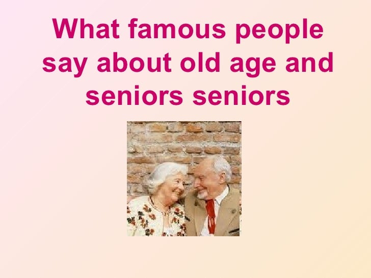 What famous peoplesay about old age and   seniors seniors