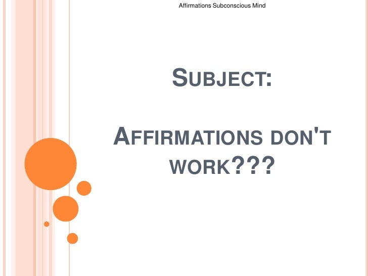 Affirmations Subconscious Mind <br />Subject:Affirmations don't work???<br />