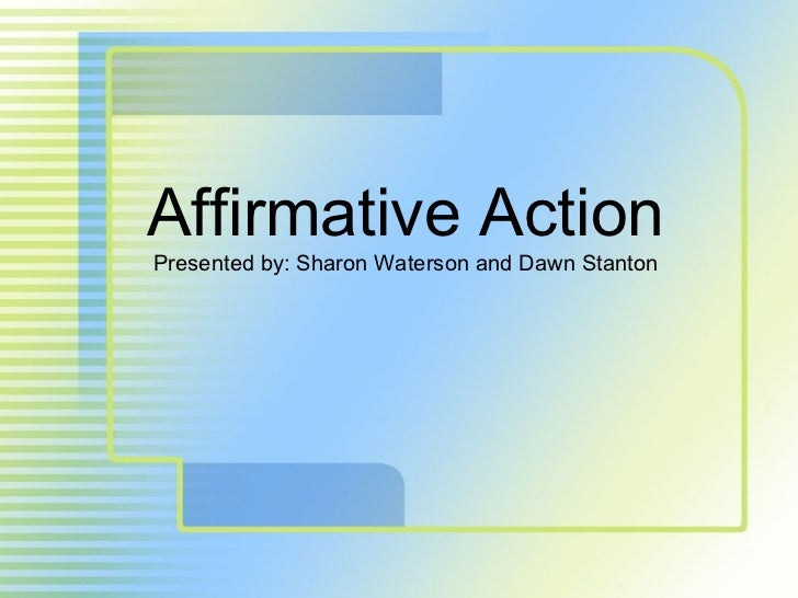 Affirmative Action Presented by: Sharon Waterson and Dawn Stanton