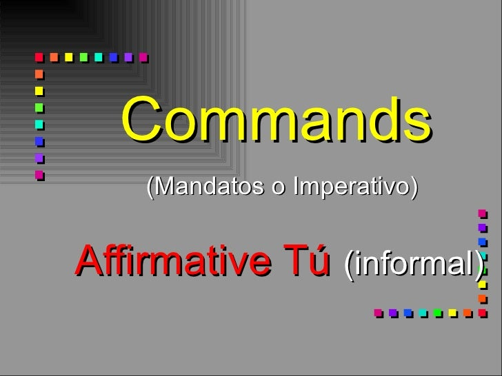 Commands    (Mandatos o Imperativo)   Affirmative Tú  (informal)