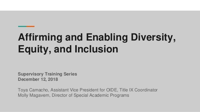 Affirming and Enabling Diversity, Equity, and Inclusion Supervisory Training Series December 12, 2018 Toya Camacho, Assist...