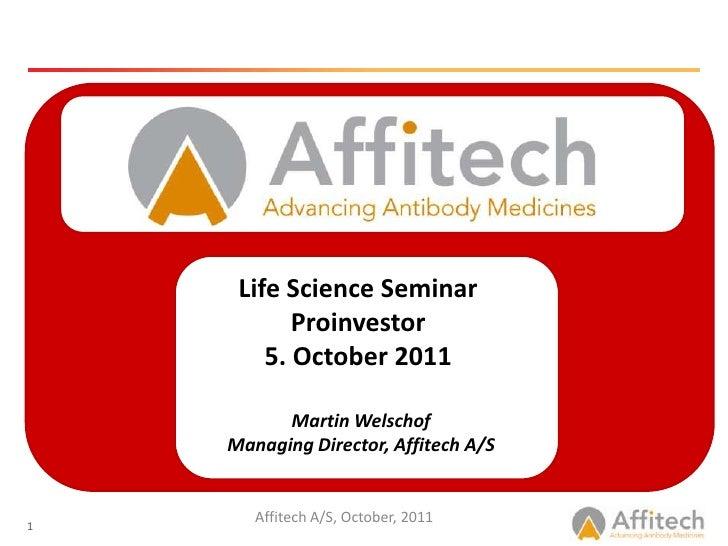 Life Science Seminar<br />Proinvestor<br />5. October 2011<br /><br />Martin Welschof<br />Managing Director, Affitech A/...