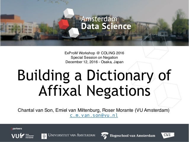 Building a Dictionary of Affixal Negations 1 Chantal van Son, Emiel van Miltenburg, Roser Morante (VU Amsterdam) c.m.van.s...