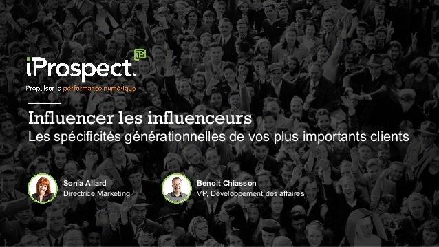 Sonia Allard Directrice Marketing ___ Influencer les influenceurs Les spécificités générationnelles de vos plus importants...